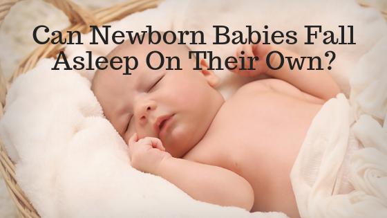 Can newborn babies fall asleep on their own?